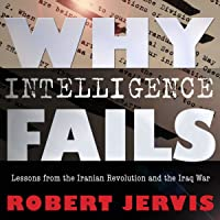 Why Intelligence Fails: Lessons from the Iranian Revolution and the Iraq War (Cornell Studies in Security Affairs Series…