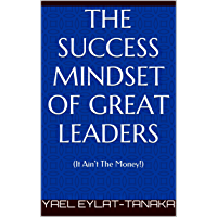 The Success Mindset of Great Leaders: (It Ain't The Money!) (English Edition)