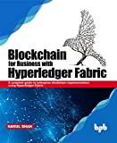 Blockchain for Business with Hyperledger Fabric: A complete guide to enterprise Blockchain implementation using Hyperledger Fabric (English Edition)