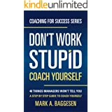 Don't Work Stupid, Coach Yourself: 40 Things Managers Won't Tell You. A Step by Step Guide to Coach Yourself (Coaching for Su