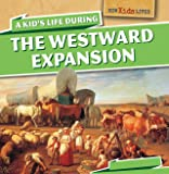 A Kid's Life During the Westward Expansion (How Kids Lived)