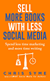 Sell More Books With Less Social Media: Spend less time marketing and more time writing (SMART Marketing For Authors Book 2)