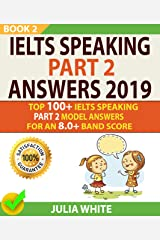 IELTS SPEAKING PART 2 ANSWERS 2019: Top 100+ Ielts Speaking Part 2 Model Answers For An 8.0+ Band Score (BOOK 2)! Kindle Edition