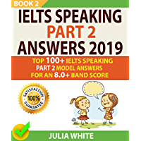 IELTS SPEAKING PART 2 ANSWERS 2019: Top 100+ Ielts Speaking Part 2 Model Answers For An 8.0+ Band Score (BOOK 2)! (English Edition)