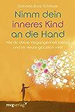 Nimm dein inneres Kind an die Hand: Wie du deine Vergangenheit loslässt und im Heute glücklich wirst (German Edition)