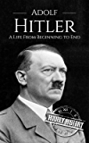 Adolf Hitler: A Life From Beginning to End (World War II Biography Book 1) (English Edition)