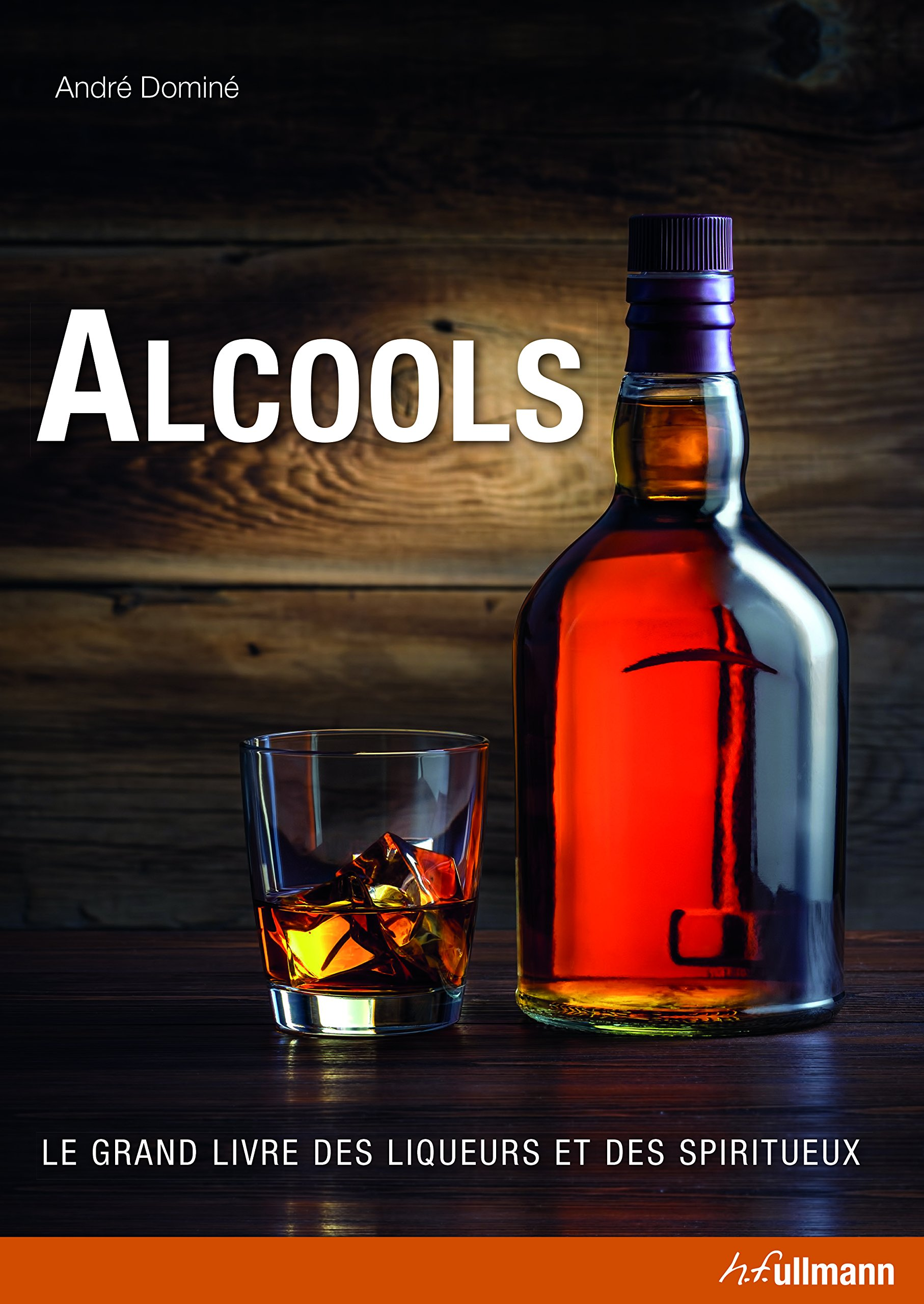 Alcools, le grand livre des liqueurs et des spiritueux Broché – 14 octobre 2016 André Dominé HF Ullmann Editions 3848010453 Les alcools