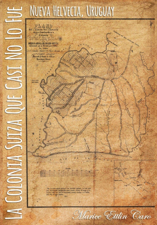 La Colonia Suiza que Casi no lo Fue: Nueva Helvecia, Uruguay: Amazon.es: Marice Ettlin Caro: Libros