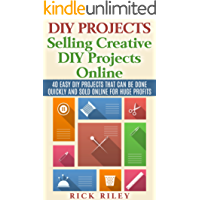 DIY Projects: Selling Creative DIY Projects Online: 40 Easy DIY Projects That Can Be Done Quickly And Sold Online For Huge Profits (Selling DIY Projects, Making Money Online Book 1)
