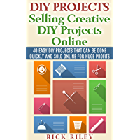 DIY Projects: Selling Creative DIY Projects Online: 40 Easy DIY Projects That Can Be Done Quickly And Sold Online For…