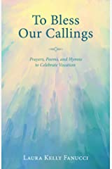 To Bless Our Callings: Prayers, Poems, and Hymns to Celebrate Vocation Kindle Edition