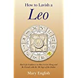 How to Lavish a Leo: Real Life Guidance on How to Get Along and Be Friends with the 5th Sign of the Zodiac