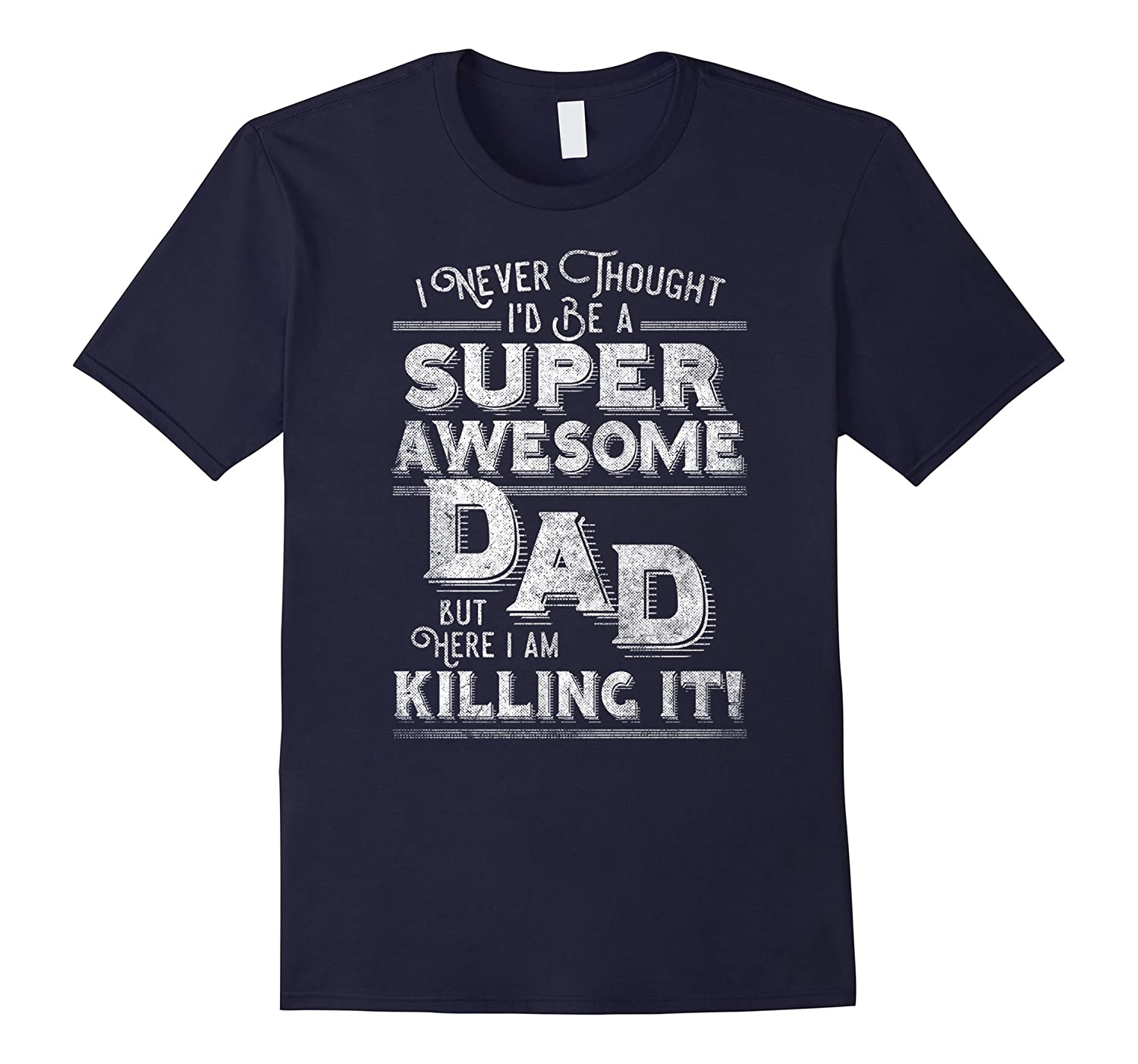 Mens I Never Thought Id Be A Super Awesome Dad Killing It Shirt-CD
