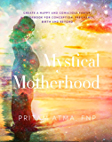 Mystical Motherhood: Create a Happy and Conscious Family: A Guidebook for Conception, Pregnancy, Birth and Beyond