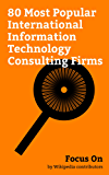 Focus On: 80 Most Popular International Information Technology Consulting Firms: Accenture, Tata Consultancy Services, Infosys, Cognizant, Wipro, HCL Technologies, ... Corporation, Altran, etc. (English Edition)