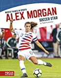 Biggest Names in Sport: Alex Morgan, Soccer Star (Biggest Names in Sports)