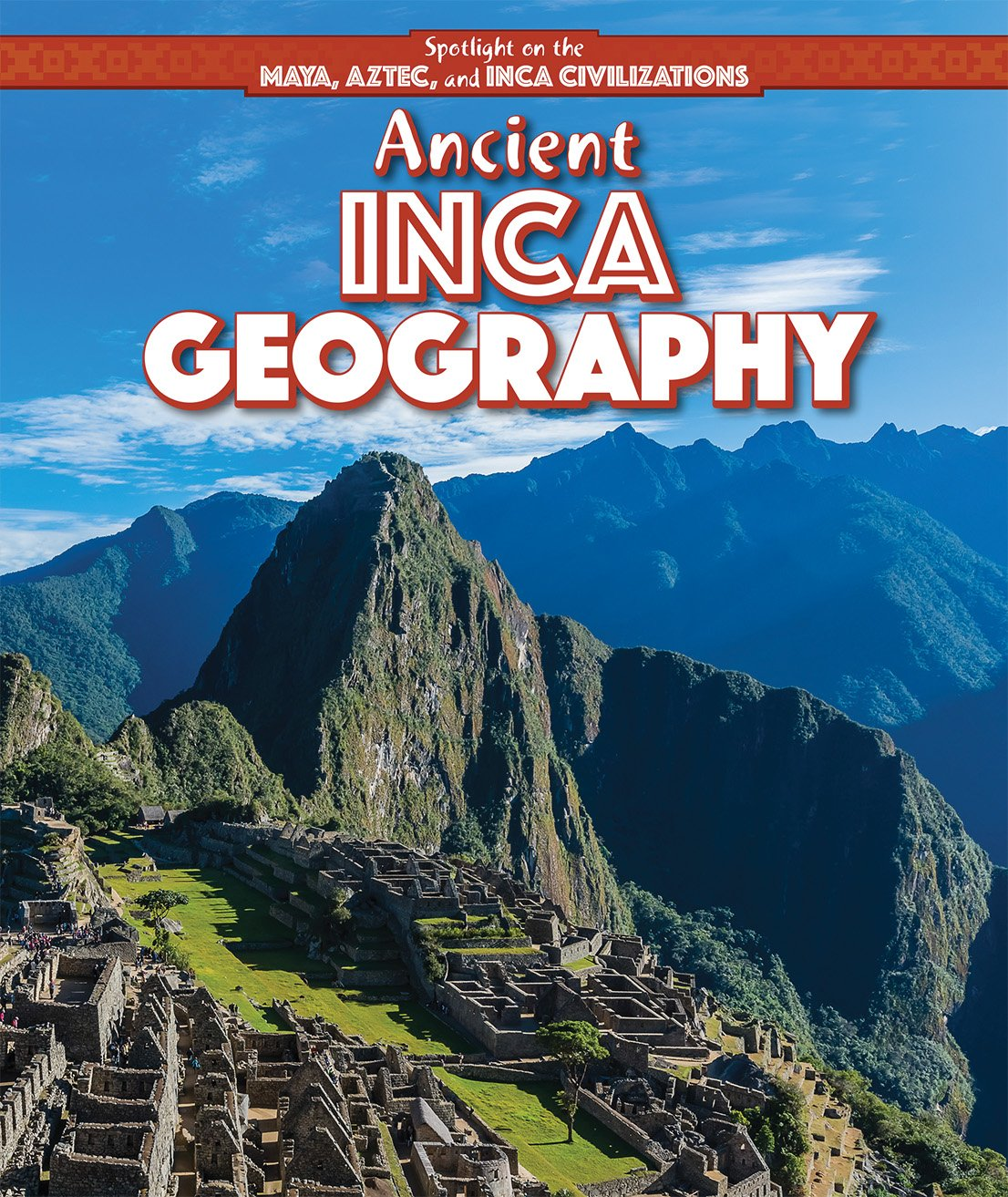 Ancient Inca Geography (Spotlight on the Maya, Aztec, and Inca Civilizations)