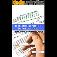 La Guía Definitiva para Tener Éxito con los Exámenes: Secretos que tus Profesores Nunca te dijeron acerca de los Exámenes