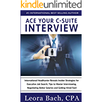 Ace Your C-Suite Interview: International Headhunter Reveals Insider Strategies for Executive Job Search, Tips to Master Interviewing, Negotiating Better Salaries and Getting Hired Fast!