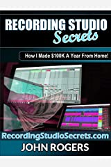 Recording Studio Secrets: How To Make Big Money From Home! (Home Recording Studio, Audio Engineering, Music Production Secrets Series: Book 3) Kindle Edition