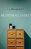 Minimalismo: vivere meglio spendendo meno, ritrovare il tempo e lo spazio perduti, crearsi una vita minimalista zen, lavorare meno e tornare felici come un bambino (Minimalismo zen alla Leo Babauta)