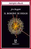 Il bosone di Higgs (Biblioteca scientifica)