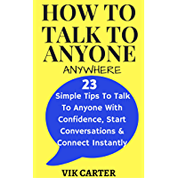 How To Talk To Anyone Anywhere: 23 Simple Tips To Talk To Anyone With Confidence, Start Conversations And Connect Instantly: (How To Talk To Anyone With ... Confidence) (Social Anxiety Series Book 1)