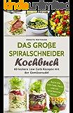 Das Große Spiralschneider Kochbuch: 60 Leckere Low Carb Rezepte mit der Gemüsenudel (Spiralschneider Rezepte, Spiralschneider vegetarisch, Low carb Kochbuch, Low carb vegan, Rezepte zum abnehmen)