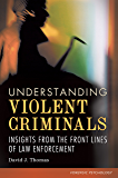 Understanding Violent Criminals: Insights from the Front Lines of Law Enforcement: Insights from the Front Lines of Law Enforcement (Forensic Psychology)