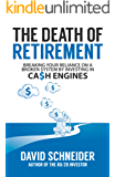 The Death Of Retirement: Breaking Your Reliance on a Broken System by Investing in Cash Engines (English Edition)