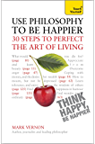 Use Philosophy to be Happier: 30 Steps to Perfect the Art of Living (Teach Yourself)