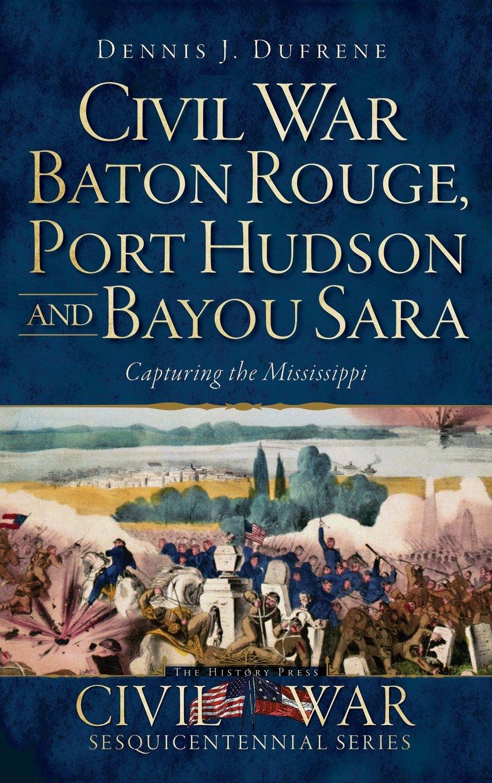 Civil War Baton Rouge, Port Hudson and Bayou Sara: Capturing the Mississippi pdf