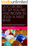 200 DECREES TO SET YOU FREE AND PROSPER IN JESUS! A MUST READ!: With two hundred simple to read and recite decrees; your life is sure to turn around and change for the better in Jesus!