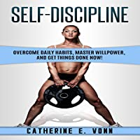 Self-Discipline: Overcome Daily Habits, Master Willpower, and Get Things Done Now!