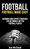 Football: Football Made Easy: Beginner and Expert Strategies For Becoming A Better Football Player (Football Strategy Tips Guide) (American Football Coaching Training Tactics) (English Edition)