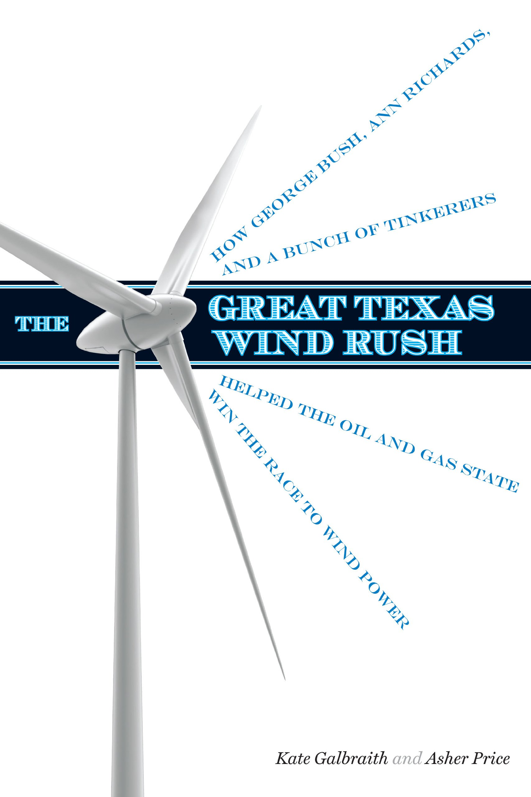 The Great Texas Wind Rush: How George Bush, Ann Richards, and a Bunch of Tinkerers Helped the Oil and Gas State Win the Race to Wind Power (Peter T. Flawn Series in Natural Resources)