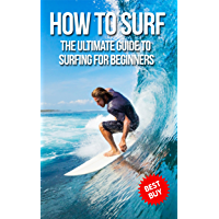 How To Surf: The Ultimate Guide To Surfing For Beginners (English Edition)