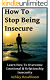 How to Stop Being Insecure: Learn How to Overcome Emotional and Relationship Insecurity (English Edition)