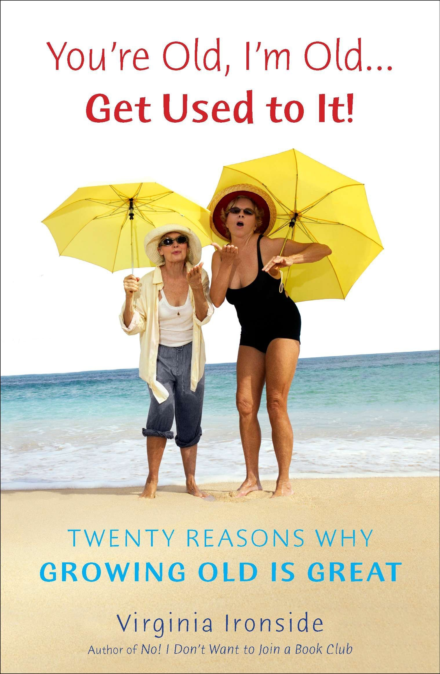 Download You're Old, I'm Old . . . Get Used to It!: Twenty Reasons Why Growing Old Is Great pdf
