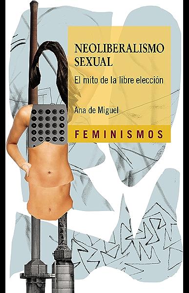 Neoliberalismo sexual: El mito de la libre elección (Feminismos) eBook: De Miguel, Ana: Amazon.es: Tienda Kindle