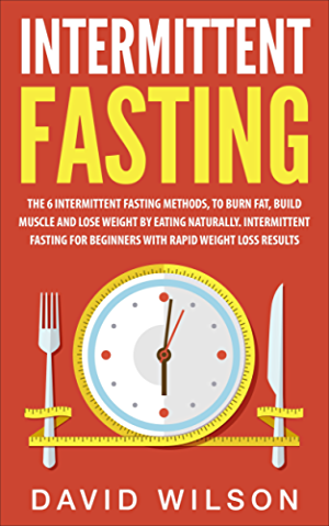 Intermittent Fasting: 6 Intermittent Fasting Methods For Weight Loss; To Burn Fat; Build Muscle and Loose Weight By Eating Naturally. An Intermittent Fasting ... Loss; Intermittent Fasting For Weight Loss)