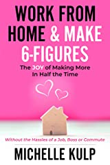 Work From Home & Make 6-Figures: The Joy of Making More In Half the Time (Without the Hassles of a Job, Boss or Commute) Kindle Edition