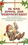 Es war einmal zur Weihnachtszeit: Die schönsten Weihnachtsgeschichten, Märchen & Sagen: Über 100 Titel in einem Buch: Das Geschenk der Weisen, Die Heilige ... Nikolaus und viel mehr (German Edition)