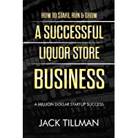How to Start, Run & Grow a Successful Liquor Store Business: A Million Dollar Startup Guide to Success