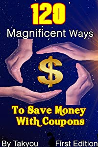 120 Magnificent Ways To Save Money With Coupons: THE ULTIMATE COUPONING GUIDE