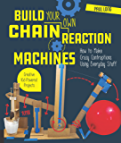 Build Your Own Chain Reaction Machines:How to Make Crazy Contraptions Using Everyday Stuff--Creative Kid-Powered Projects!