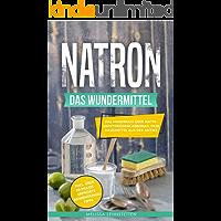 Natron - das Wundermittel: Das Handbuch über Natriumhydrogencarbonat, dem Hausmittel aus der Antike (Gesünder leben, Wohlbefinden steigern 2)