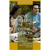 How to live in Divine Health: Enjoy perfect health everyday of your life