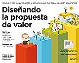 Diseñando la propuesta de valor: Cómo crear los productos y servicios que tus clientes están esperando (Sin colección)