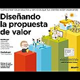 Diseñando la propuesta de valor: Cómo crear los productos y servicios que tus clientes están esperando (Spanish Edition)